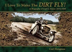 I Love to Make the Dirt Fly! A Biography of Carl G. Fisher 1874-1939