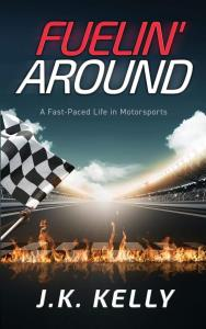 Fuelin' Around - A Fast Paced Life in Motorsports